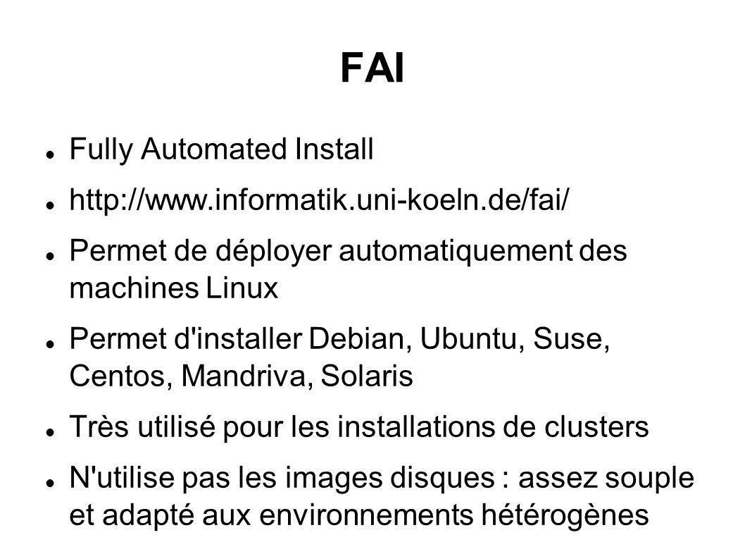 FAI Fully Automated Install http://www.informatik.uni-koeln.de/fai/ Permet de déployer automatiquement des machines Linux Permet d installer Debian, Ubuntu, Suse, Centos, Mandriva, Solaris Très utilisé pour les installations de clusters N utilise pas les images disques : assez souple et adapté aux environnements hétérogènes