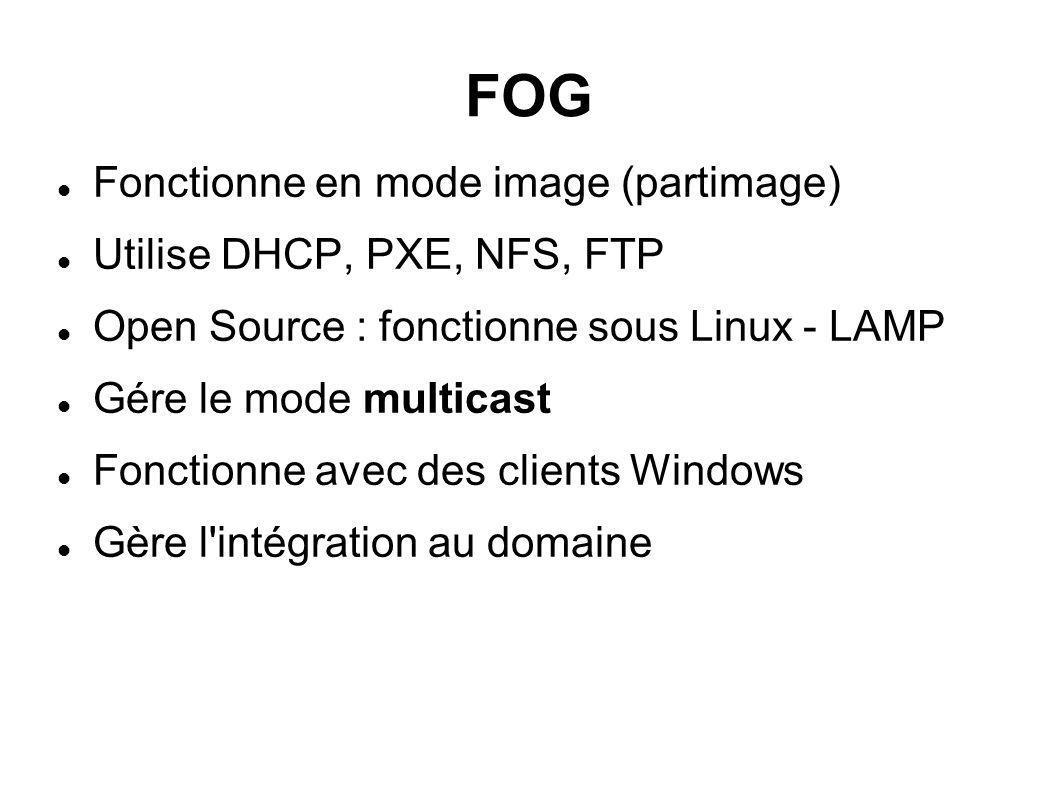 FOG Fonctionne en mode image (partimage) Utilise DHCP, PXE, NFS, FTP Open Source : fonctionne sous Linux - LAMP Gére le mode multicast Fonctionne avec des clients Windows Gère l intégration au domaine