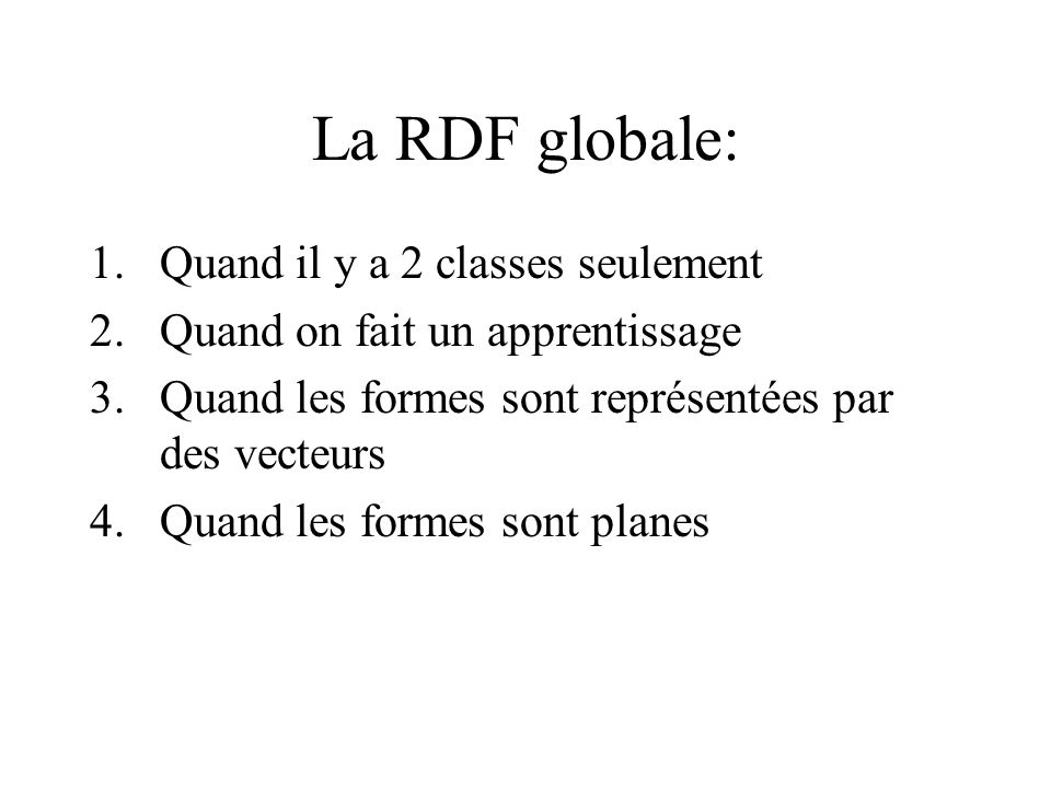 La RDF globale: 1.Quand il y a 2 classes seulement 2.Quand on fait un apprentissage 3.Quand les formes sont représentées par des vecteurs 4.Quand les formes sont planes