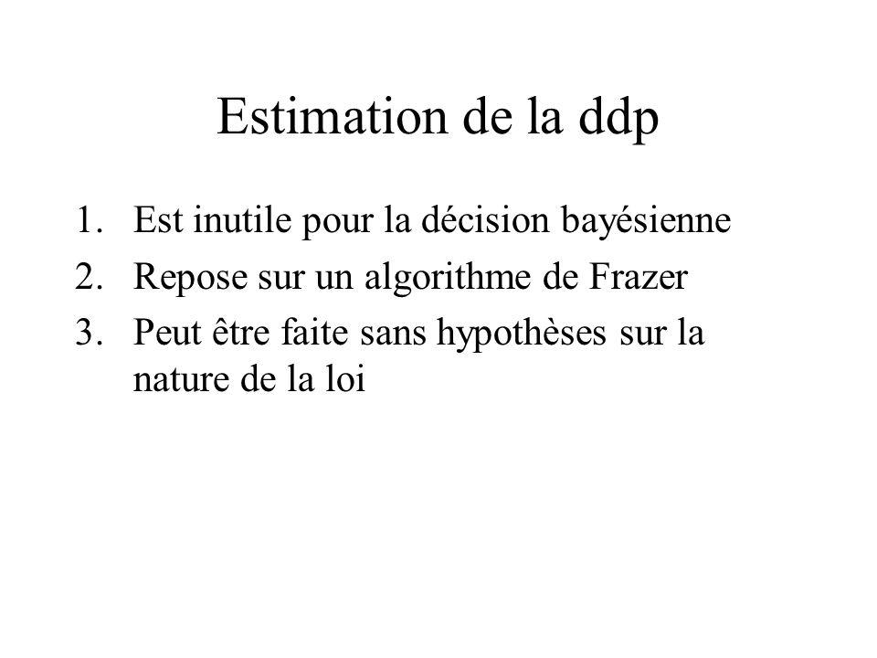 Estimation de la ddp 1.Est inutile pour la décision bayésienne 2.Repose sur un algorithme de Frazer 3.Peut être faite sans hypothèses sur la nature de la loi