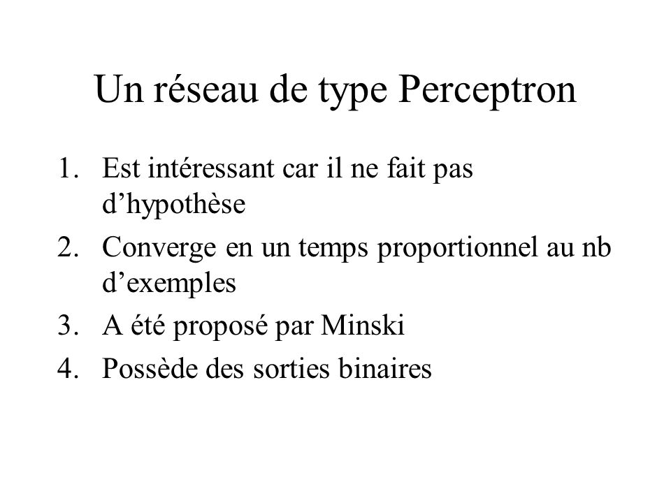 Un réseau de type Perceptron 1.Est intéressant car il ne fait pas dhypothèse 2.Converge en un temps proportionnel au nb dexemples 3.A été proposé par Minski 4.Possède des sorties binaires