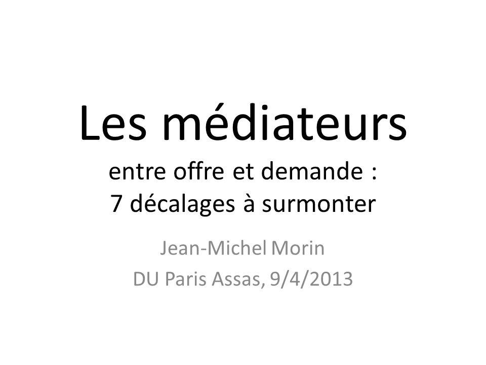 Les médiateurs entre offre et demande : 7 décalages à surmonter Jean-Michel Morin DU Paris Assas, 9/4/2013