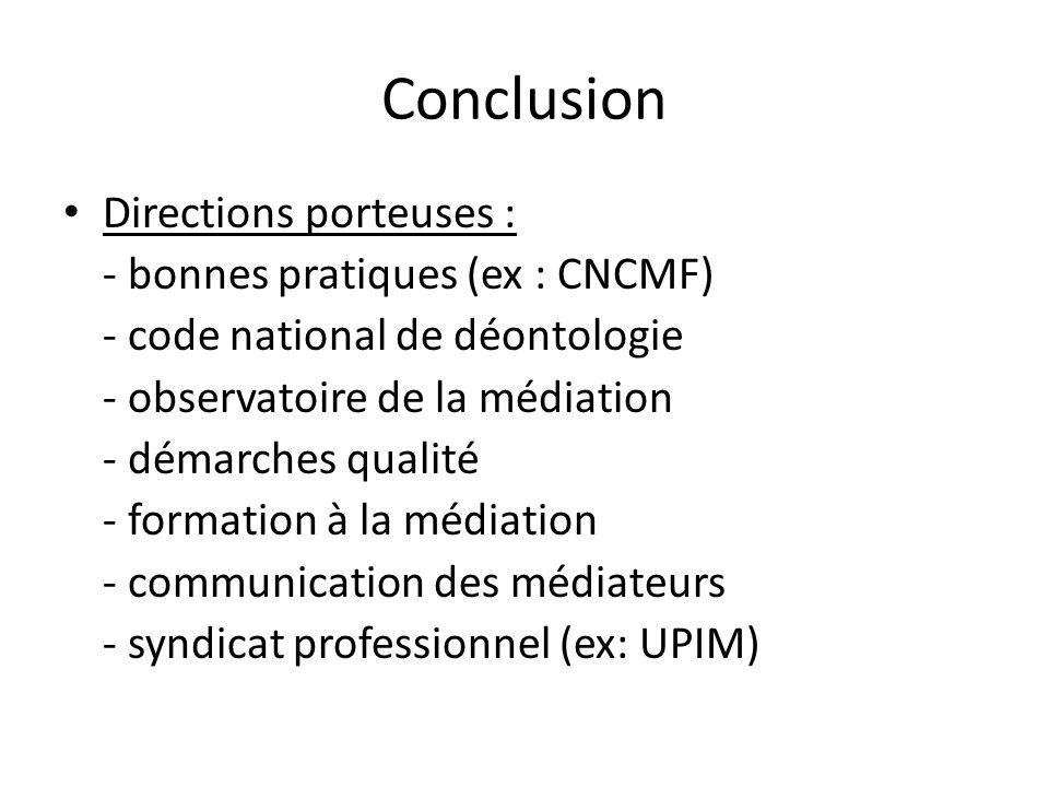 Conclusion Directions porteuses : - bonnes pratiques (ex : CNCMF) - code national de déontologie - observatoire de la médiation - démarches qualité - formation à la médiation - communication des médiateurs - syndicat professionnel (ex: UPIM)