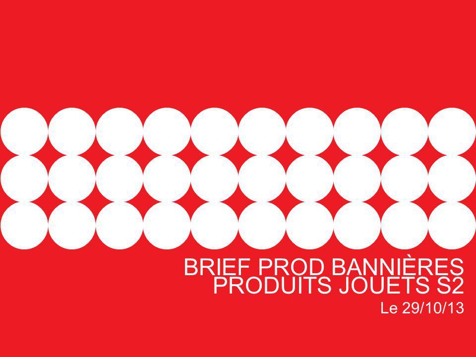 BRIEF PROD BANNIÈRES PRODUITS JOUETS S2 Le 29/10/13