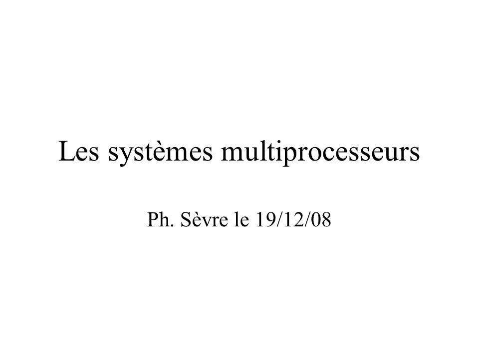 Les systèmes multiprocesseurs Ph. Sèvre le 19/12/08