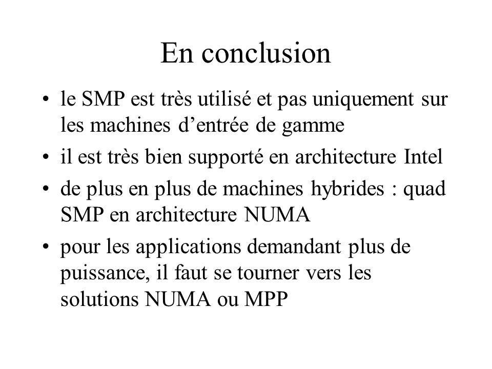 En conclusion le SMP est très utilisé et pas uniquement sur les machines dentrée de gamme il est très bien supporté en architecture Intel de plus en plus de machines hybrides : quad SMP en architecture NUMA pour les applications demandant plus de puissance, il faut se tourner vers les solutions NUMA ou MPP