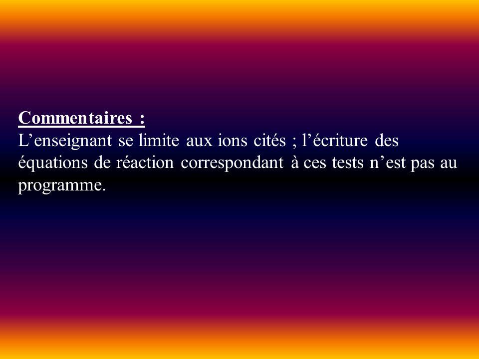 Commentaires : Lenseignant se limite aux ions cités ; lécriture des équations de réaction correspondant à ces tests nest pas au programme.
