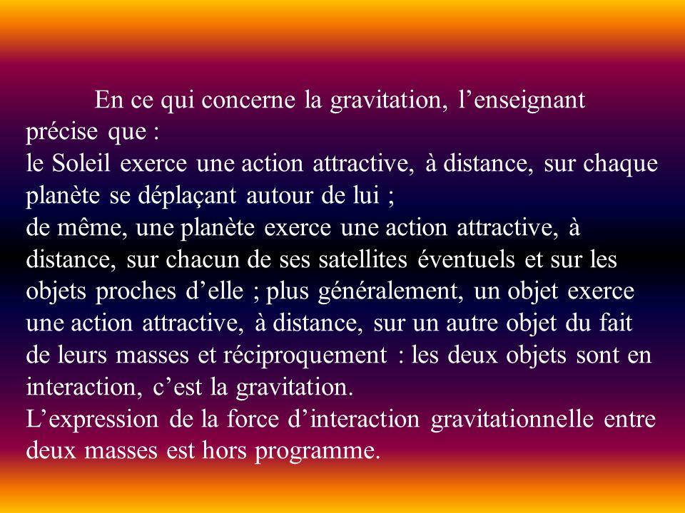 En ce qui concerne la gravitation, lenseignant précise que : le Soleil exerce une action attractive, à distance, sur chaque planète se déplaçant autou