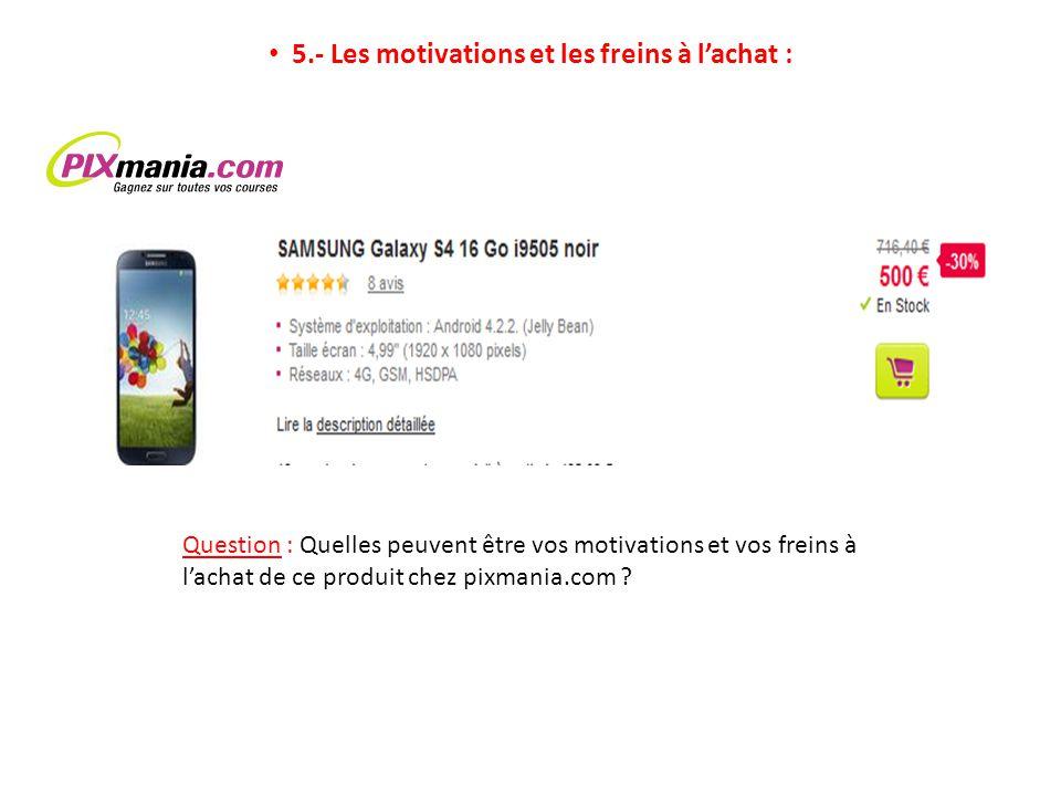 5.- Les motivations et les freins à lachat : Question : Quelles peuvent être vos motivations et vos freins à lachat de ce produit chez pixmania.com ?