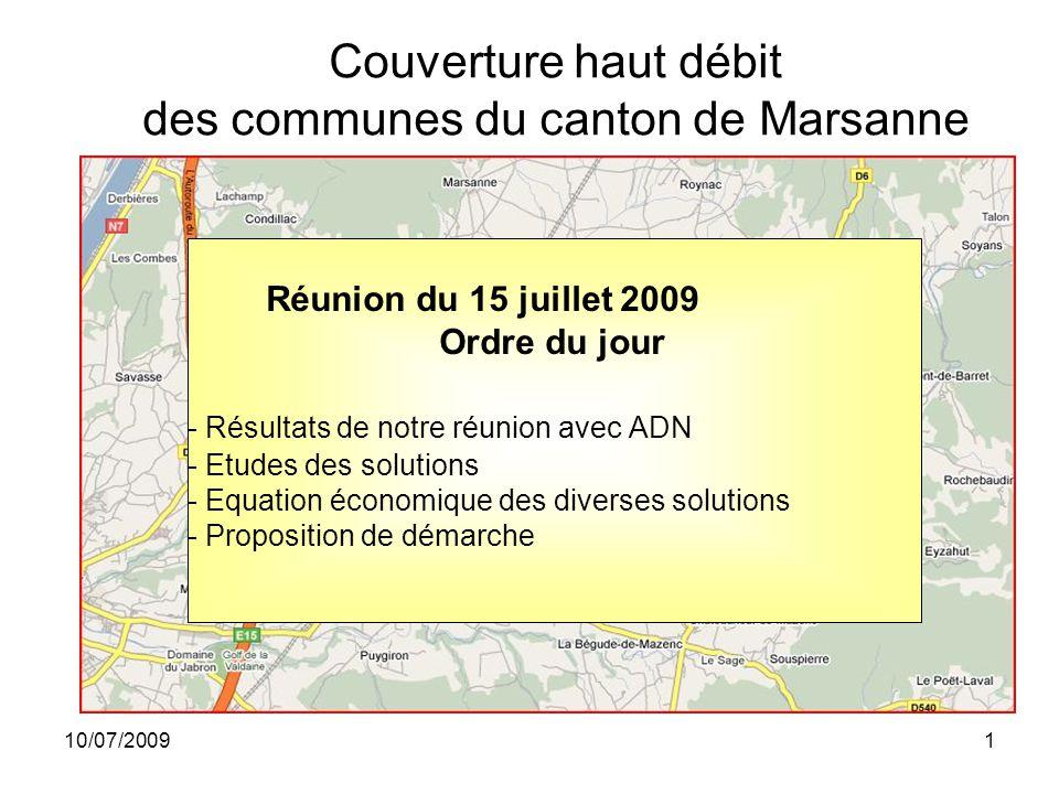 10/07/20091 Réunion du 15 juillet 2009 Ordre du jour - Résultats de notre réunion avec ADN - Etudes des solutions - Equation économique des diverses solutions - Proposition de démarche Couverture haut débit des communes du canton de Marsanne