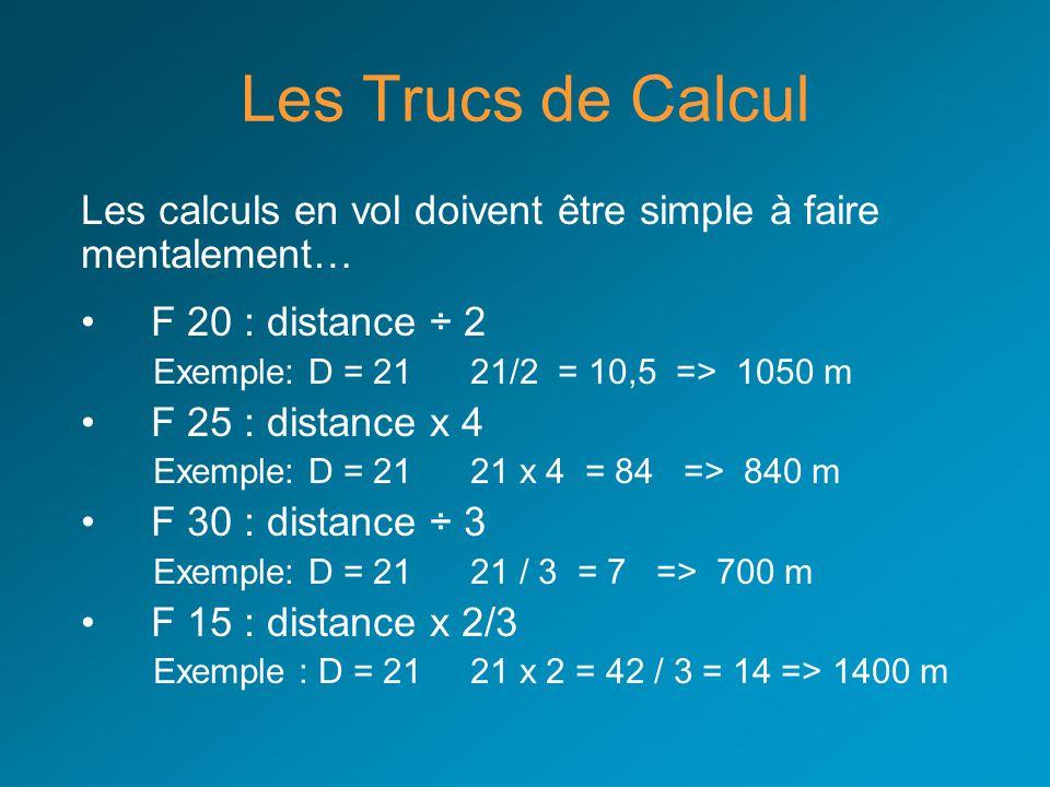 Les Trucs de Calcul Les calculs en vol doivent être simple à faire mentalement… F 20 : distance ÷ 2 Exemple: D = 21 21/2 = 10,5 => 1050 m F 25 : dista