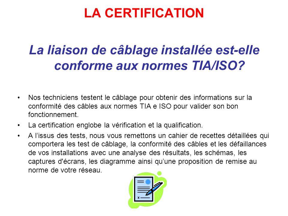 LA CERTIFICATION La liaison de câblage installée est-elle conforme aux normes TIA/ISO.