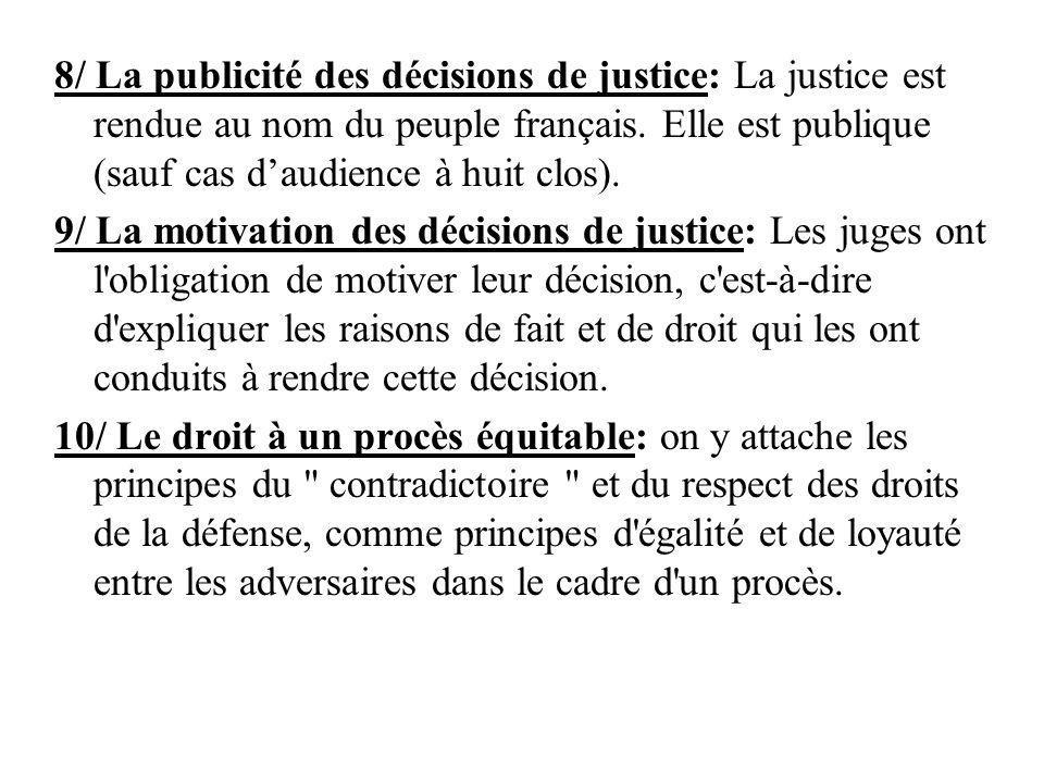 8/ La publicité des décisions de justice: La justice est rendue au nom du peuple français. Elle est publique (sauf cas daudience à huit clos). 9/ La m