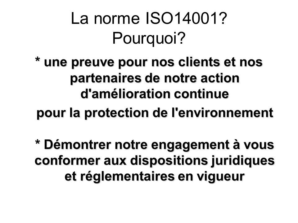 La norme ISO14001? Pourquoi? * une preuve pour nos clients et nos partenaires de notre action d'amélioration continue pour la protection de l'environn