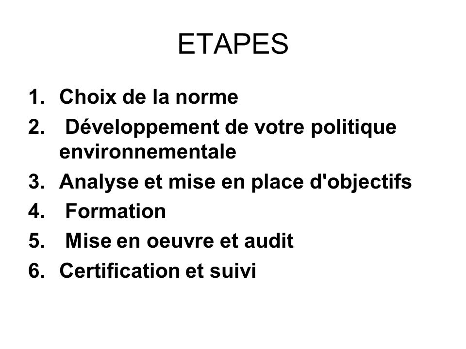 ETAPES 1.Choix de la norme 2. Développement de votre politique environnementale 3.Analyse et mise en place d'objectifs 4. Formation 5. Mise en oeuvre