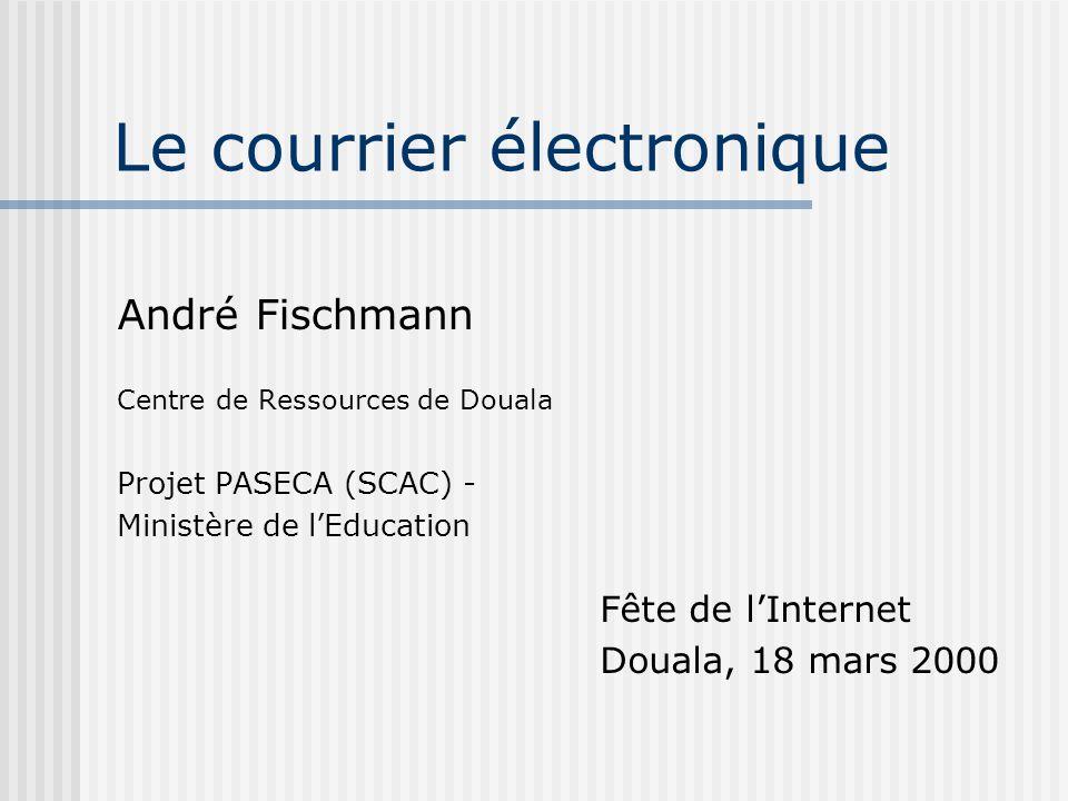 Le courrier électronique André Fischmann Centre de Ressources de Douala Projet PASECA (SCAC) - Ministère de lEducation Fête de lInternet Douala, 18 ma