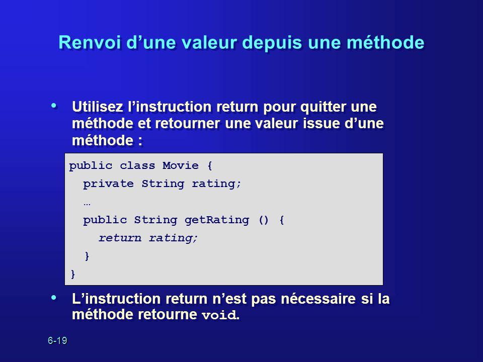 6-19 Renvoi dune valeur depuis une méthode Utilisez linstruction return pour quitter une méthode et retourner une valeur issue dune méthode : Linstruction return nest pas nécessaire si la méthode retourne void.