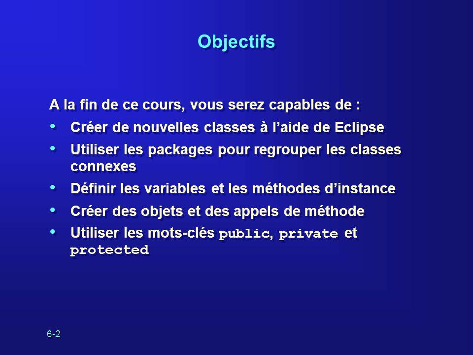 6-2 Objectifs A la fin de ce cours, vous serez capables de : Créer de nouvelles classes à laide de Eclipse Utiliser les packages pour regrouper les classes connexes Définir les variables et les méthodes dinstance Créer des objets et des appels de méthode Utiliser les mots-clés public, private et protected A la fin de ce cours, vous serez capables de : Créer de nouvelles classes à laide de Eclipse Utiliser les packages pour regrouper les classes connexes Définir les variables et les méthodes dinstance Créer des objets et des appels de méthode Utiliser les mots-clés public, private et protected