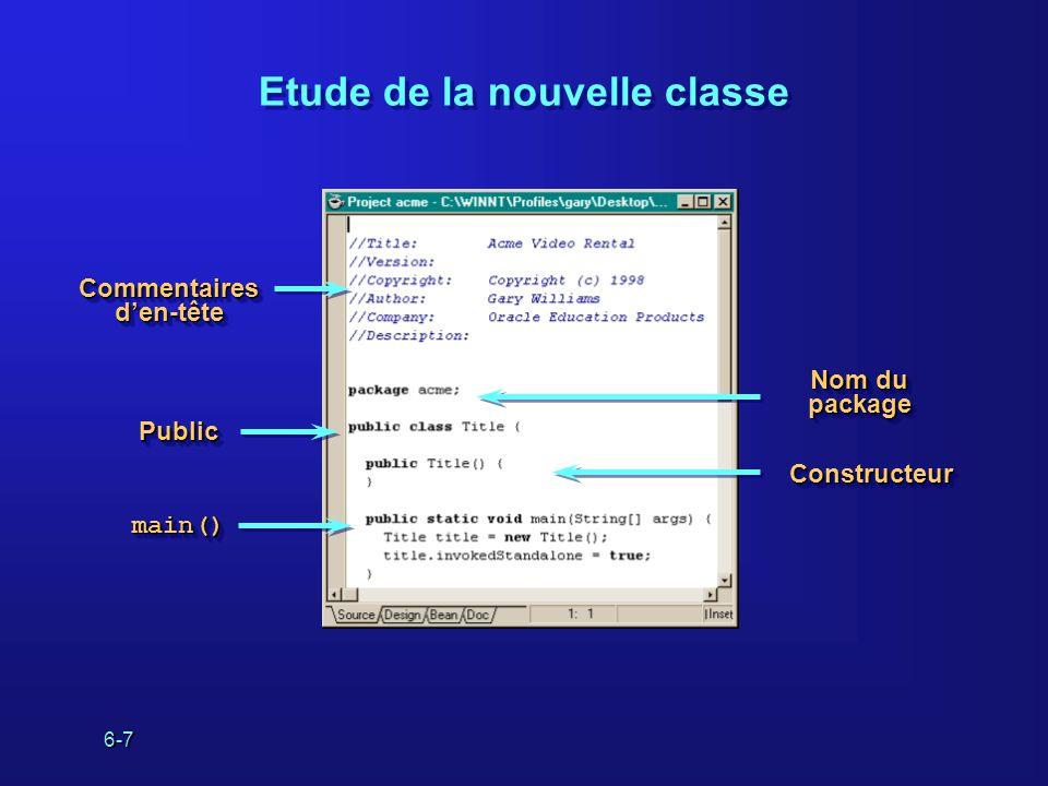 6-7 Etude de la nouvelle classe Nom du package PublicPublic main()main() ConstructeurConstructeur Commentaires den-tête