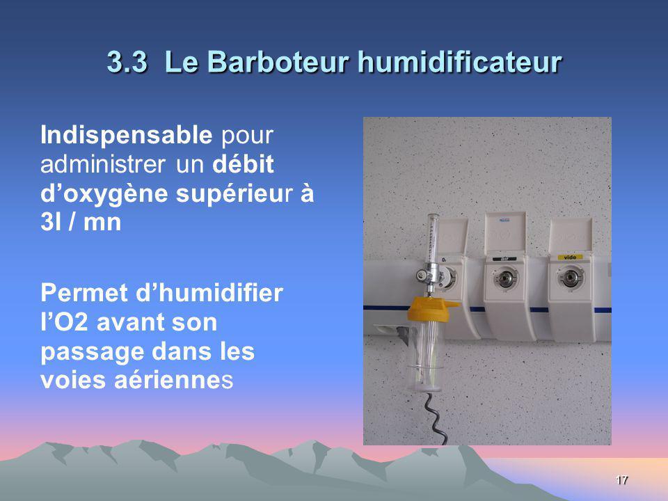 17 3.3 Le Barboteur humidificateur Indispensable pour administrer un débit doxygène supérieur à 3l / mn Permet dhumidifier lO2 avant son passage dans les voies aériennes