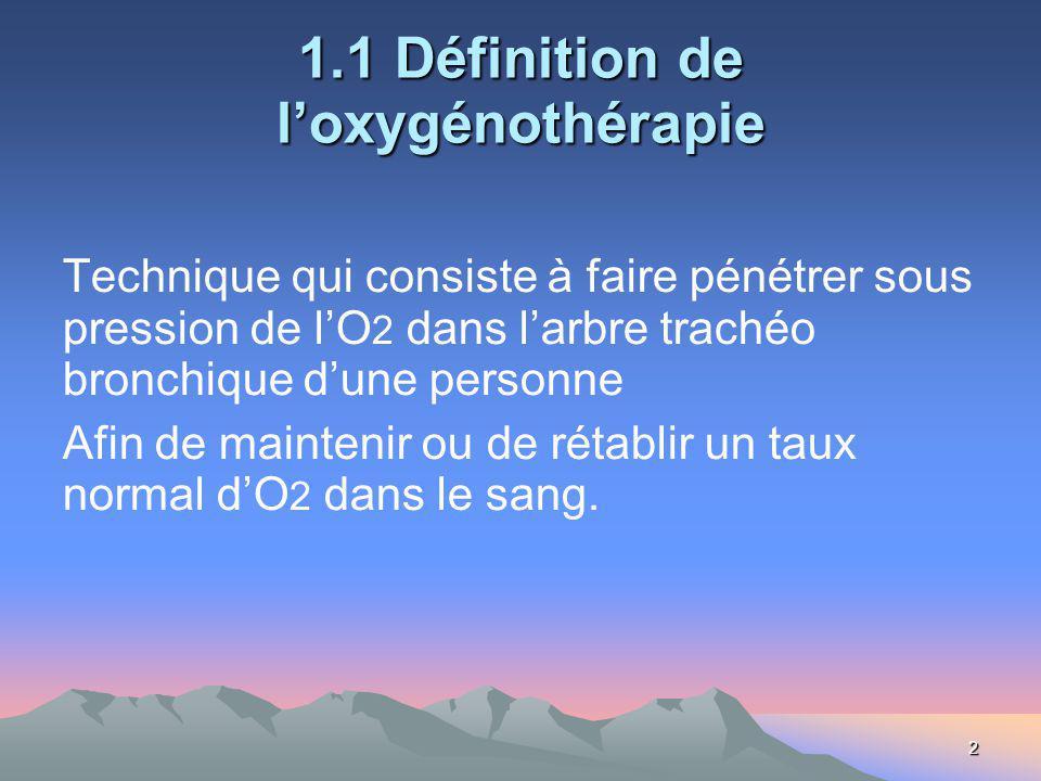 2 1.1 Définition de loxygénothérapie Technique qui consiste à faire pénétrer sous pression de lO 2 dans larbre trachéo bronchique dune personne Afin de maintenir ou de rétablir un taux normal dO 2 dans le sang.