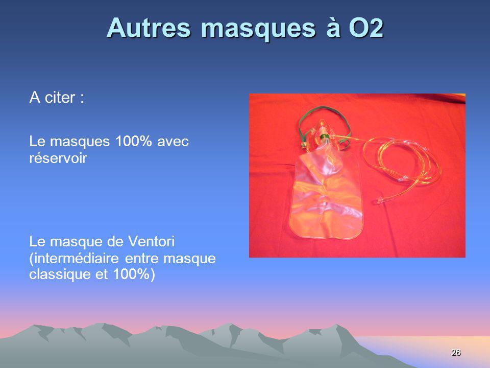 26 Autres masques à O 2 A citer : Le masques 100% avec réservoir Le masque de Ventori (intermédiaire entre masque classique et 100%)