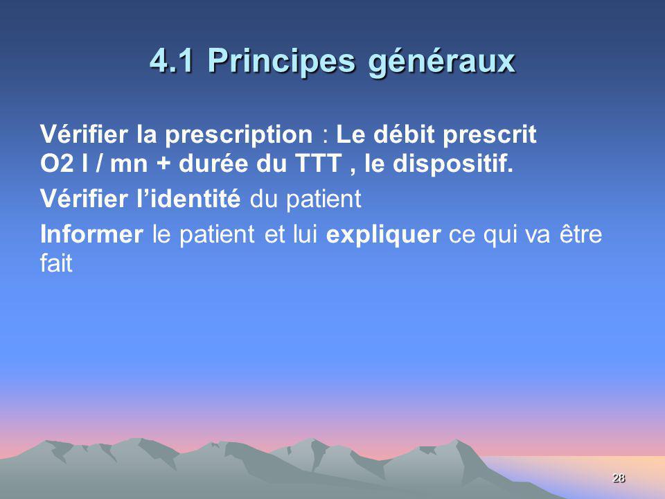 28 4.1 Principes généraux Vérifier la prescription : Le débit prescrit O2 l / mn + durée du TTT, le dispositif. Vérifier lidentité du patient Informer