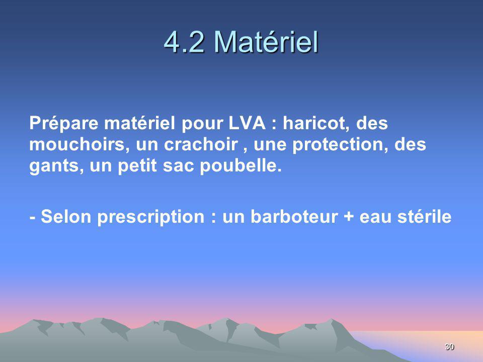 30 4.2 Matériel Prépare matériel pour LVA : haricot, des mouchoirs, un crachoir, une protection, des gants, un petit sac poubelle.