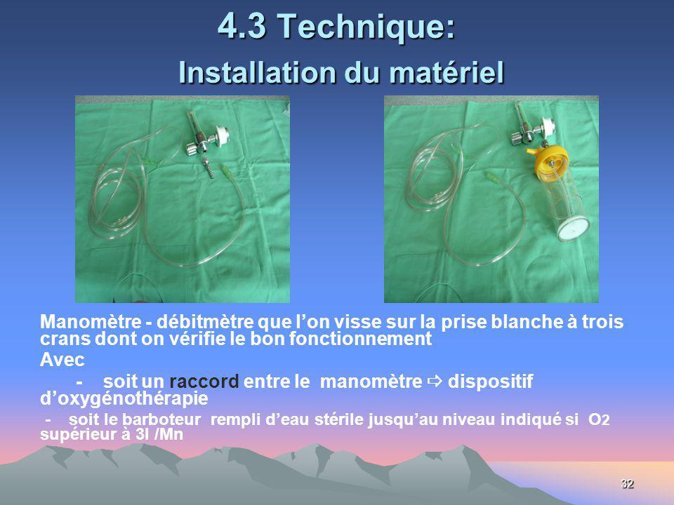 32 4.3 Technique: Installation du matériel Manomètre - débitmètre que lon visse sur la prise blanche à trois crans dont on vérifie le bon fonctionnement Avec - soit un raccord entre le manomètre dispositif doxygénothérapie - soit le barboteur rempli deau stérile jusquau niveau indiqué si O 2 supérieur à 3l /Mn