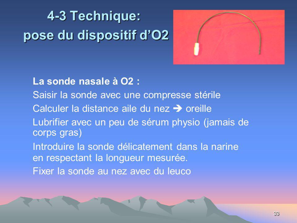 33 4-3 Technique: pose du dispositif dO2 La sonde nasale à O2 : Saisir la sonde avec une compresse stérile Calculer la distance aile du nez oreille Lubrifier avec un peu de sérum physio (jamais de corps gras) Introduire la sonde délicatement dans la narine en respectant la longueur mesurée.