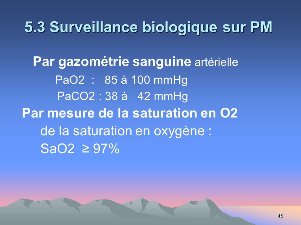 45 5.3 Surveillance biologique sur PM 5.3 Surveillance biologique sur PM Par gazométrie sanguine artérielle PaO2 : 85 à 100 mmHg PaCO2 : 38 à 42 mmHg Par mesure de la saturation en O2 de la saturation en oxygène : SaO2 97%