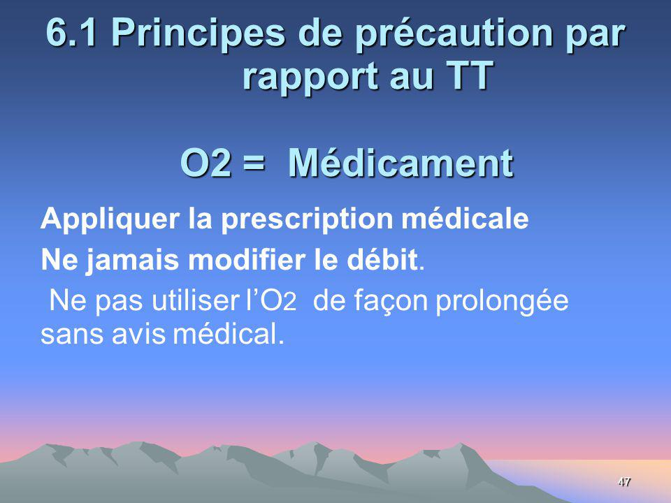 47 6.1 Principes de précaution par rapport au TT O2 = Médicament Appliquer la prescription médicale Ne jamais modifier le débit. Ne pas utiliser lO 2