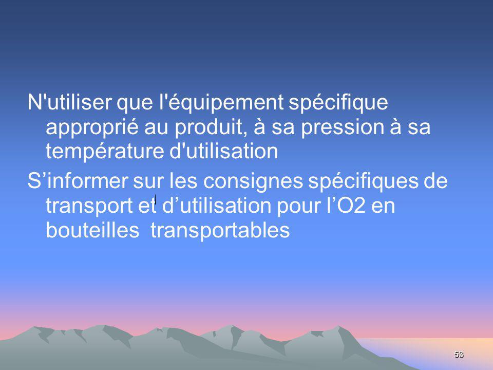 53 N utiliser que l équipement spécifique approprié au produit, à sa pression à sa température d utilisation Sinformer sur les consignes spécifiques de transport et dutilisation pour lO2 en bouteilles transportables