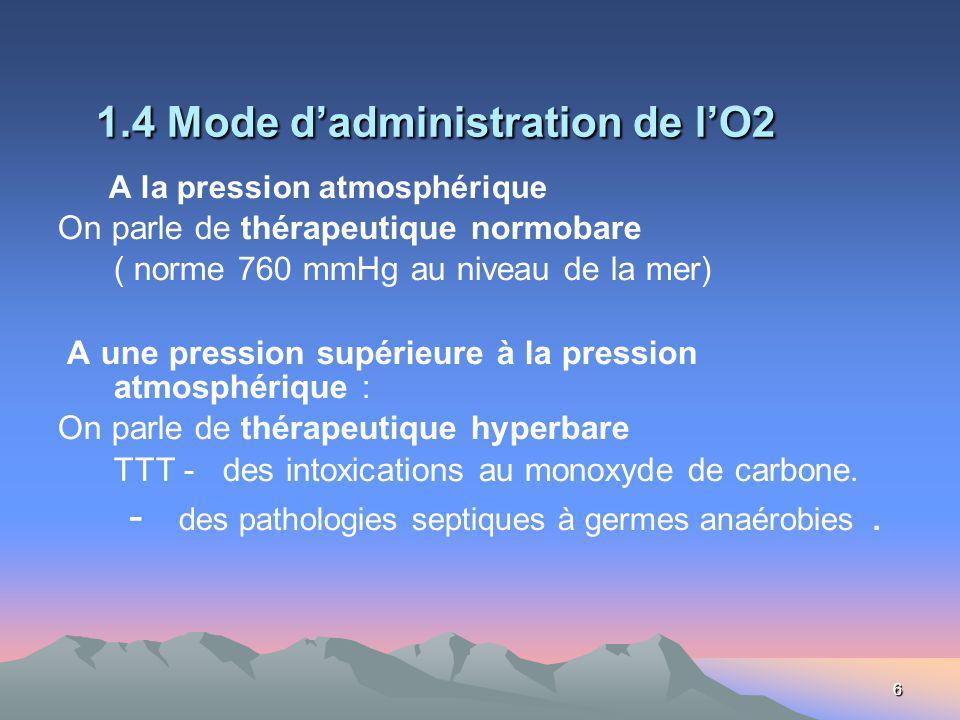 6 1.4 Mode dadministration de lO2 A la pression atmosphérique On parle de thérapeutique normobare ( norme 760 mmHg au niveau de la mer) A une pression supérieure à la pression atmosphérique : On parle de thérapeutique hyperbare TTT - des intoxications au monoxyde de carbone.