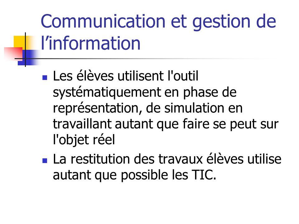 Communication et gestion de linformation Les élèves utilisent l outil systématiquement en phase de représentation, de simulation en travaillant autant que faire se peut sur l objet réel La restitution des travaux élèves utilise autant que possible les TIC.