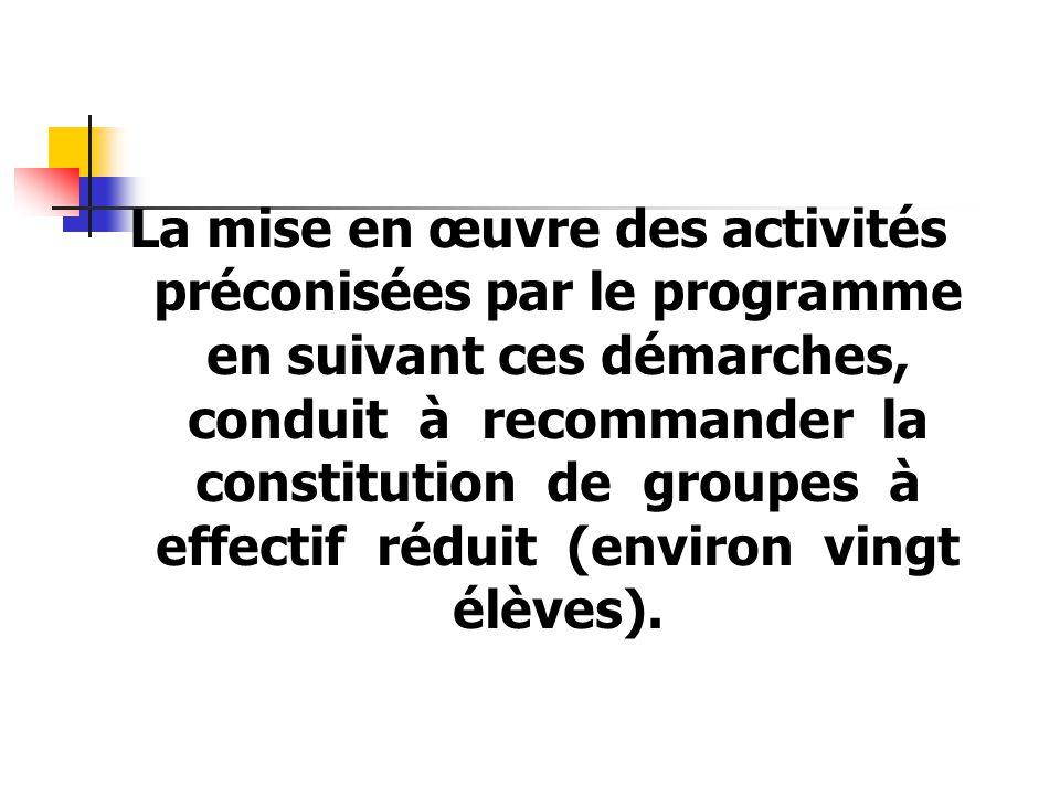 La mise en œuvre des activités préconisées par le programme en suivant ces démarches, conduit à recommander la constitution de groupes à effectif réduit (environ vingt élèves).