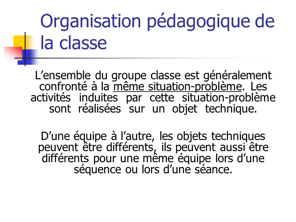 Organisation pédagogique de la classe Lensemble du groupe classe est généralement confronté à la même situation-problème.