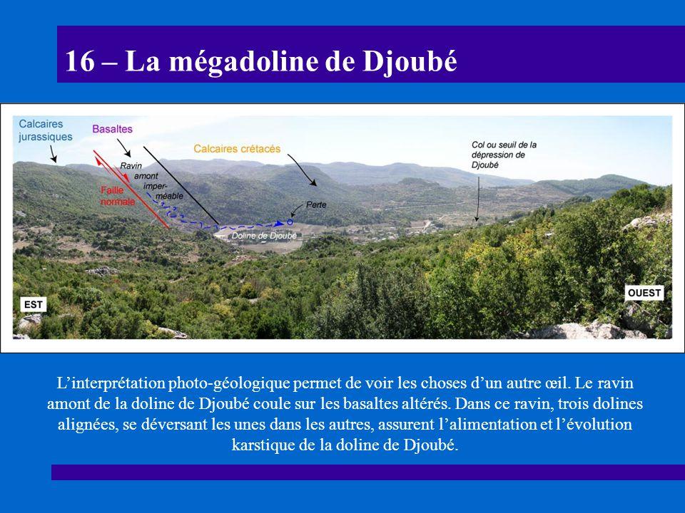 16 – La mégadoline de Djoubé Linterprétation photo-géologique permet de voir les choses dun autre œil. Le ravin amont de la doline de Djoubé coule sur