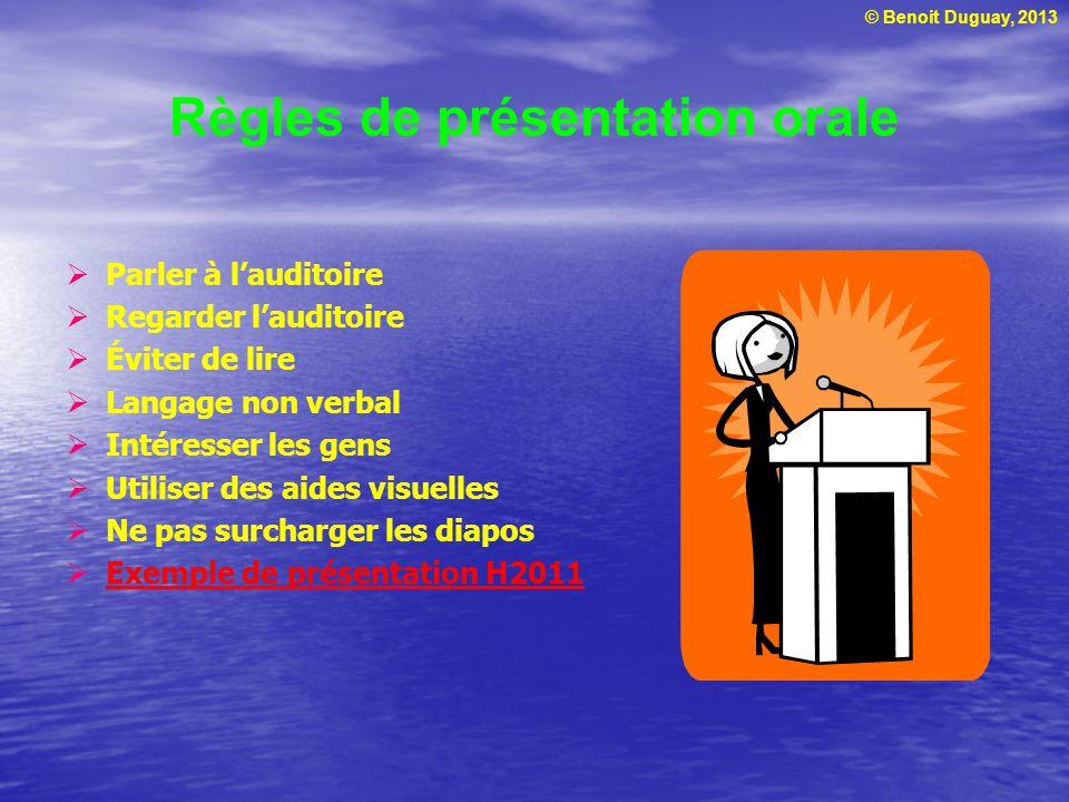 © Benoit Duguay, 2013 Règles de présentation orale Parler à lauditoire Regarder lauditoire Éviter de lire Langage non verbal Intéresser les gens Utiliser des aides visuelles Ne pas surcharger les diapos Exemple de présentation H2011