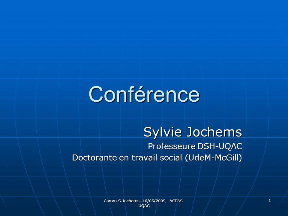 Comm S.Jochems, 10/05/2005, ACFAS- UQAC 1 Conférence Sylvie Jochems Professeure DSH-UQAC Doctorante en travail social (UdeM-McGill)