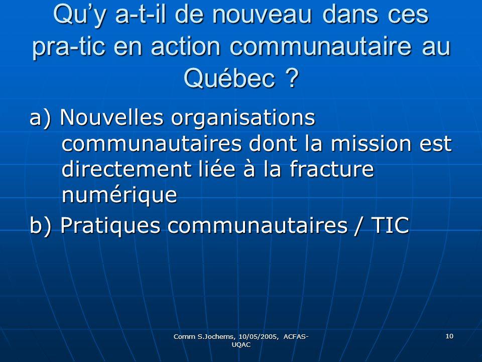 Comm S.Jochems, 10/05/2005, ACFAS- UQAC 10 Quy a-t-il de nouveau dans ces pra-tic en action communautaire au Québec ? a) Nouvelles organisations commu