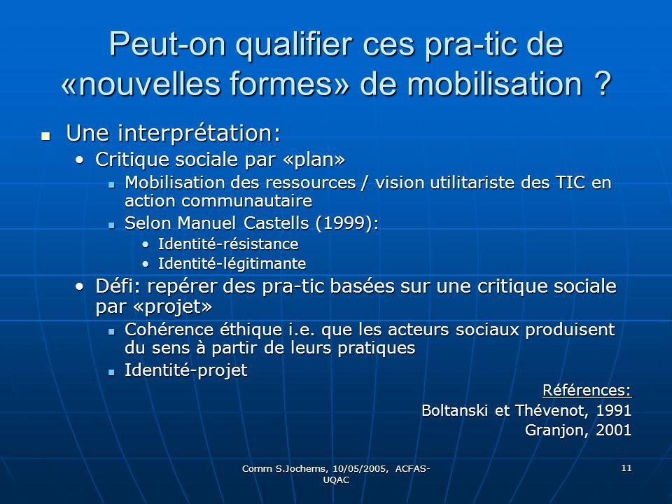 Comm S.Jochems, 10/05/2005, ACFAS- UQAC 11 Peut-on qualifier ces pra-tic de «nouvelles formes» de mobilisation ? Une interprétation: Une interprétatio