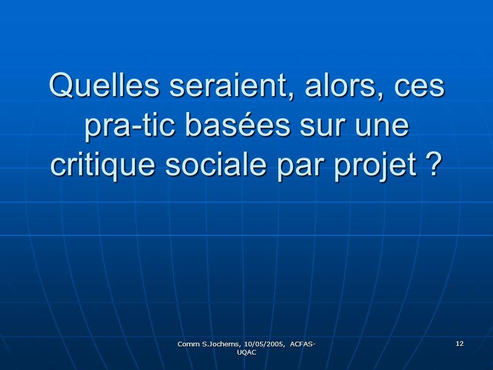 Comm S.Jochems, 10/05/2005, ACFAS- UQAC 12 Quelles seraient, alors, ces pra-tic basées sur une critique sociale par projet ?