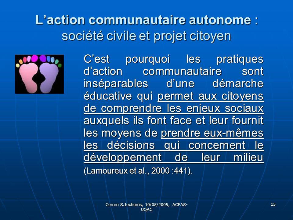 Comm S.Jochems, 10/05/2005, ACFAS- UQAC 15 Laction communautaire autonome : société civile et projet citoyen Cest pourquoi les pratiques daction commu