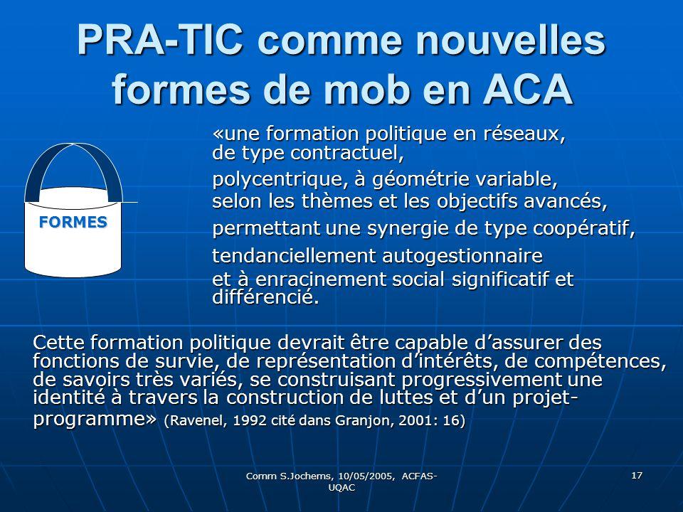 Comm S.Jochems, 10/05/2005, ACFAS- UQAC 17 PRA-TIC comme nouvelles formes de mob en ACA «une formation politique en réseaux, de type contractuel, «une formation politique en réseaux, de type contractuel, polycentrique, à géométrie variable, selon les thèmes et les objectifs avancés, permettant une synergie de type coopératif, tendanciellement autogestionnaire et à enracinement social significatif et différencié.