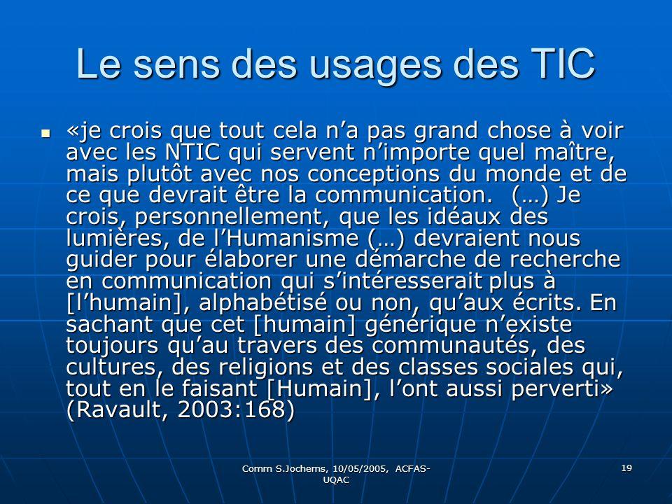 Comm S.Jochems, 10/05/2005, ACFAS- UQAC 19 Le sens des usages des TIC «je crois que tout cela na pas grand chose à voir avec les NTIC qui servent nimporte quel maître, mais plutôt avec nos conceptions du monde et de ce que devrait être la communication.