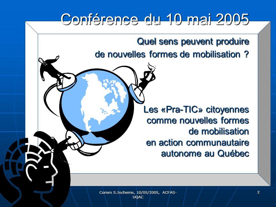 Comm S.Jochems, 10/05/2005, ACFAS- UQAC 2 Conférence du 10 mai 2005 Quel sens peuvent produire de nouvelles formes de mobilisation ? Les «Pra-TIC» cit