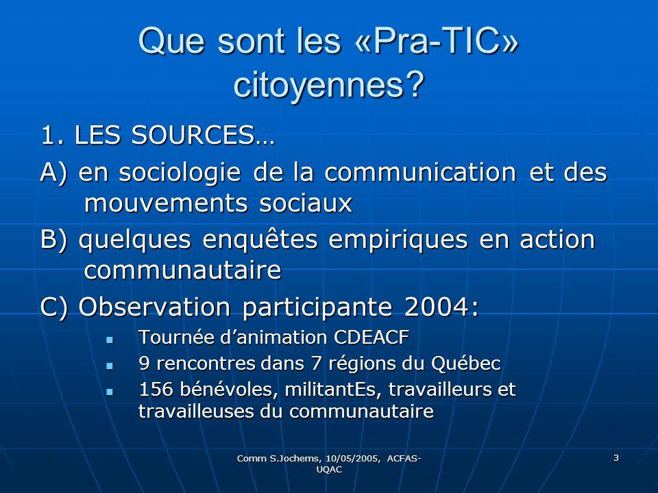 Comm S.Jochems, 10/05/2005, ACFAS- UQAC 3 Que sont les «Pra-TIC» citoyennes? 1. LES SOURCES… A) en sociologie de la communication et des mouvements so