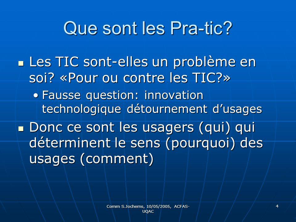 Comm S.Jochems, 10/05/2005, ACFAS- UQAC 4 Que sont les Pra-tic? Les TIC sont-elles un problème en soi? «Pour ou contre les TIC?» Les TIC sont-elles un