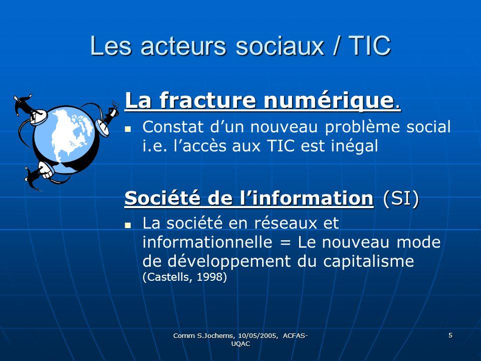 Comm S.Jochems, 10/05/2005, ACFAS- UQAC 5 Les acteurs sociaux / TIC La fracture numérique. Constat dun nouveau problème social i.e. laccès aux TIC est